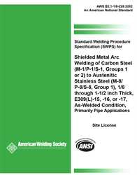 Picture of B2.1-1/8-228:2002(R2013) STANDARD WELDING PROCEDURE SPECIFICATION (SWPS) FOR SHIELDED METAL ARC WELDING OF CARBON STEEL, (M-1/P-1/S-1, GROUPS 1 or 2) TO AUSTENITIC STAINLESS STEEL (M-8/ P-8/S-8, GROUP 1), 1/8 THROUGH 1-1/2 INCH THICK, E309(L)-15, -16, or -17