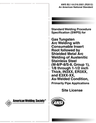 Picture of B2.1-8-216:2001(R2012) STANDARD WELDING PROCEDURE SPECIFICATION FOR GTAW WITH CONSUMABLE INSERT ROOT FOLLOWED BY SHIELDED METAL ARC WELDING OF AUSTENITIC STAINLESS STEEL, (M-8/P-8/S-8, GROUP 1), 1/8 THROUGH 1-1/2 INCH THICK, IN3XX, ER3XX